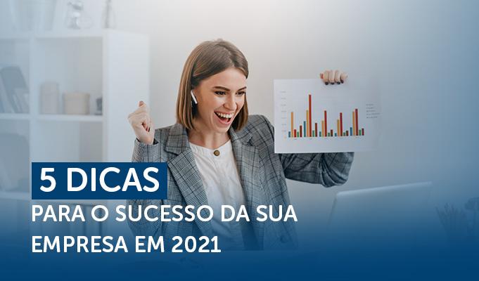 5 Dicas para o sucesso da sua empresa em 2021