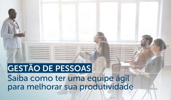 Gestão de Pessoas: Saiba como ter uma equipe ágil para melhorar sua produtividade